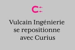 Vulcain Ingénierie se repositionne avec Curius